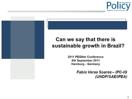 0 Can we say that there is sustainable growth in Brazil? 2011 PEGNet Conference 8th September 2011 Hamburg - Germany Fabio Veras Soares – IPC-IG (UNDP/SAE/IPEA)