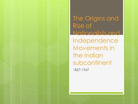 The Origins and Rise of Nationalists and Independence Movements in the Indian subcontinent 1857-1947.