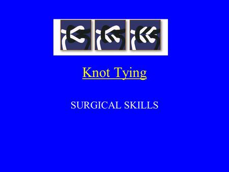 "Knot Tying SURGICAL SKILLS. The KNOT is the ""weakest link"" of the suture and therefore must be tied properly."