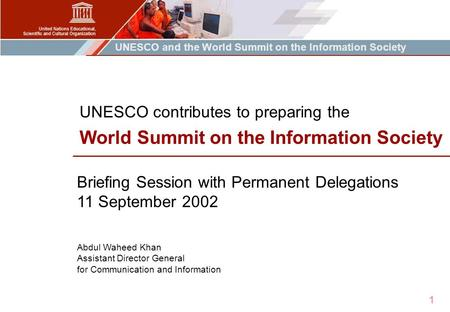 UNESCO and the World Summit on the Information Society 1 Briefing Session with Permanent Delegations 11 September 2002 Abdul Waheed Khan Assistant Director.