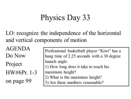 Physics Day 33 LO: recognize the independence of the horizontal and vertical components of motion AGENDA Do Now Project HW#6Pr. 1-3 on page 99 Professional.