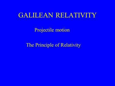 GALILEAN RELATIVITY Projectile motion The Principle of Relativity.