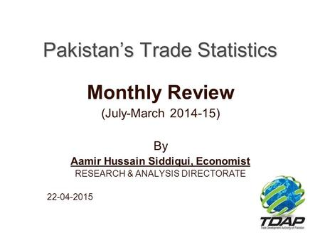 Pakistan's Trade Statistics Monthly Review (July-March 2014-15) By Aamir Hussain Siddiqui, Economist RESEARCH & ANALYSIS DIRECTORATE 22-04-2015.