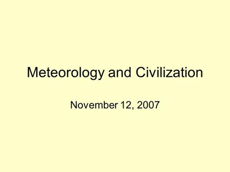 Meteorology and Civilization November 12, 2007. Civilization Small groups of people to large urban areas change local meteorology through –Deforestation.