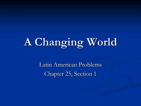 A Changing World Latin American Problems Chapter 25, Section 1.