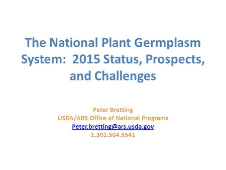 The National Plant Germplasm System: 2015 Status, Prospects, and Challenges Peter Bretting USDA/ARS Office of National Programs