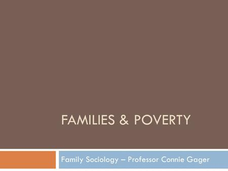 FAMILIES & POVERTY Family Sociology – Professor Connie Gager.