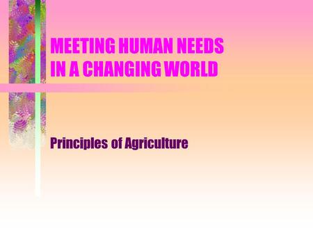 MEETING HUMAN NEEDS IN A CHANGING WORLD Principles of Agriculture.