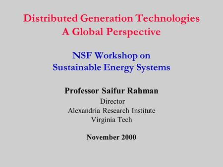 Distributed Generation Technologies A Global Perspective NSF Workshop on Sustainable Energy Systems Professor Saifur Rahman Director Alexandria Research.