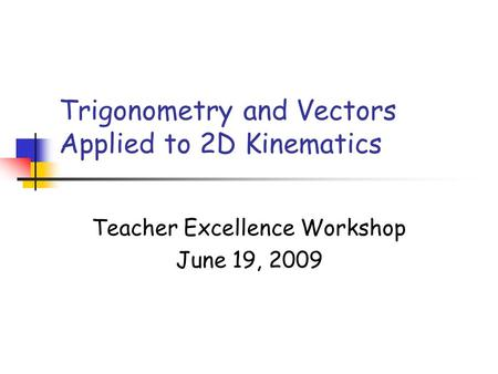Trigonometry and Vectors Applied to 2D Kinematics Teacher Excellence Workshop June 19, 2009.