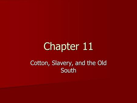 "Chapter 11 Cotton, Slavery, and the Old South. Objectives 1. How cotton became ""king"" and the role it played in shaping the ""Southern way of Life."" 1."
