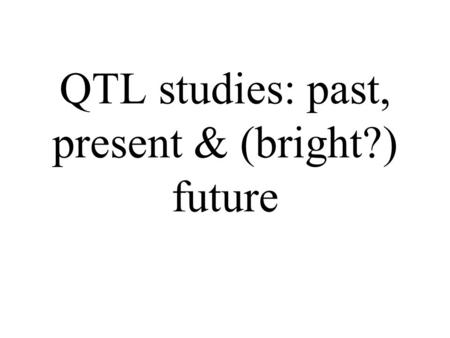 QTL studies: past, present & (bright?) future. Overview A brief history of 'genetic variation' Summary of detected QTL –plants –livestock –humans Modelling.