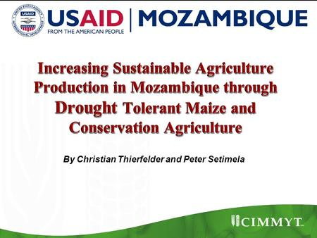 Increasing Sustainable Agriculture Production in Mozambique through Drought Tolerant Maize and Conservation Agriculture By Christian Thierfelder and Peter.