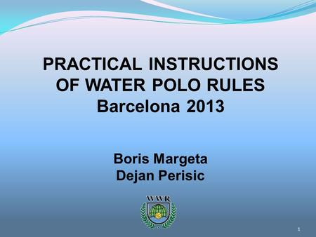 1 PRACTICAL INSTRUCTIONS OF WATER POLO RULES Barcelona 2013 Boris Margeta Dejan Perisic.