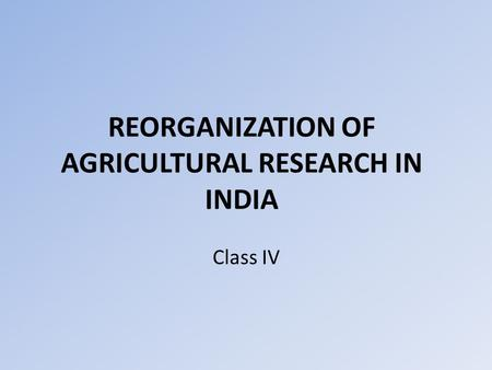 REORGANIZATION OF AGRICULTURAL RESEARCH IN INDIA Class IV.