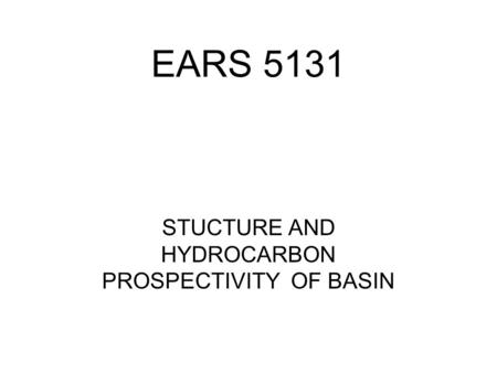 EARS 5131 STUCTURE AND HYDROCARBON PROSPECTIVITY OF BASIN.