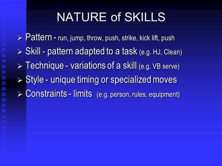 NATURE of SKILLS  Pattern - run, jump, throw, push, strike, kick lift, push  Skill - pattern adapted to a task (e.g. HJ, Clean)  Technique - variations.