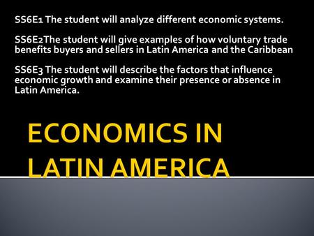 SS6E1 The student will analyze different economic systems. SS6E2The student will give examples of how voluntary trade benefits buyers and sellers in Latin.