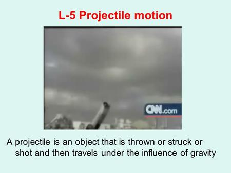 L-5 Projectile motion A projectile is an object that is thrown or struck or shot and then travels under the influence of gravity.