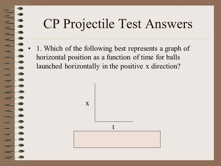 CP Projectile Test Answers 1. Which of the following best represents a graph of horizontal position as a function of time for balls launched horizontally.