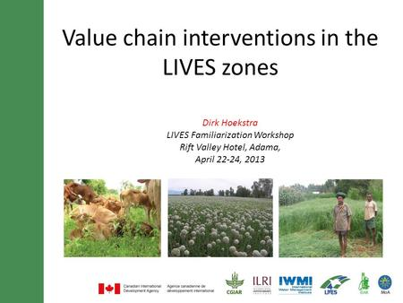 Value chain interventions in the LIVES zones Dirk Hoekstra LIVES Familiarization Workshop Rift Valley Hotel, Adama, April 22-24, 2013.