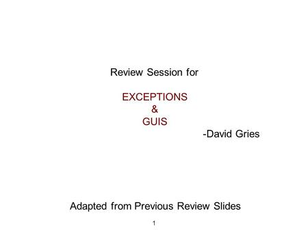 Review Session for EXCEPTIONS & GUIS -David Gries 1 Adapted from Previous Review Slides.