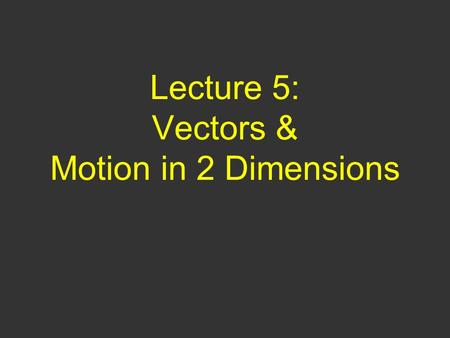 Lecture 5: Vectors & Motion in 2 Dimensions. Questions of Yesterday 2) I drop ball A and it hits the ground at t 1. I throw ball B horizontally (v 0y.