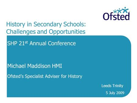 History in Secondary Schools: Challenges and Opportunities SHP 21 st Annual Conference Michael Maddison HMI Ofsted's Specialist Adviser for History Leeds.