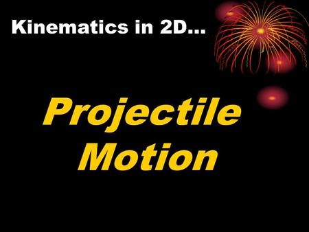 Kinematics in 2D… Projectile Motion. Think About It… What happens when you are driving at a constant speed and throw a ball straight up in the air? How.