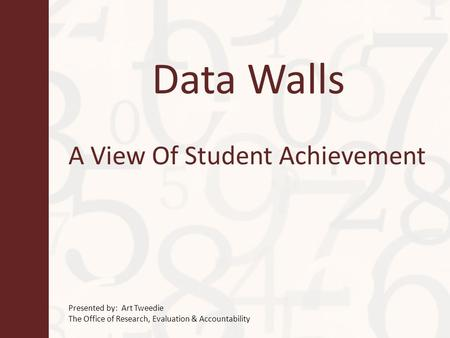 Data Walls A View Of Student Achievement Presented by: Art Tweedie The Office of Research, Evaluation & Accountability.