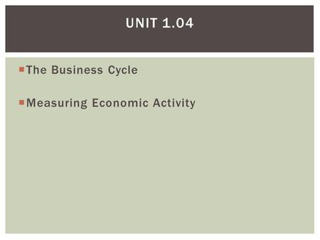 Unit 1.04 The Business Cycle Measuring Economic Activity.