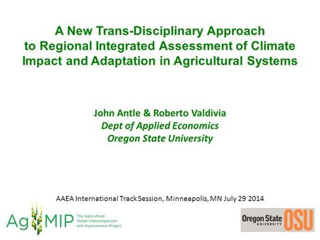 A New Trans-Disciplinary Approach to Regional Integrated Assessment of Climate Impact and Adaptation in Agricultural Systems John Antle & Roberto Valdivia.
