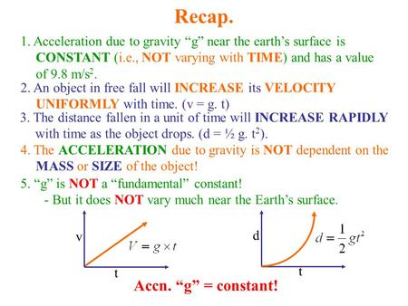 "Recap. 1. Acceleration due to gravity ""g"" near the earth's surface is CONSTANT (i.e., NOT varying with TIME) and has a value of 9.8 m/s 2. 2. An object."
