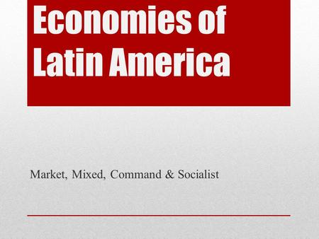 Economies of Latin America Market, Mixed, Command & Socialist.