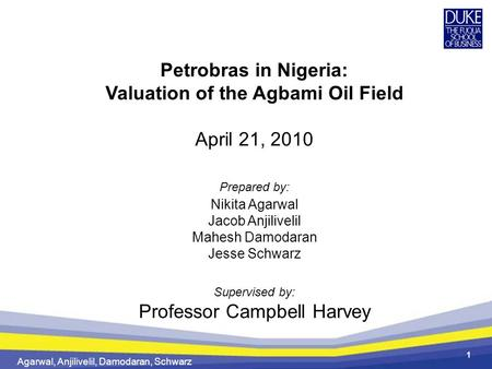 Agarwal, Anjilivelil, Damodaran, Schwarz 1 Petrobras in Nigeria: Valuation of the Agbami Oil Field April 21, 2010 Prepared by: Nikita Agarwal Jacob Anjilivelil.