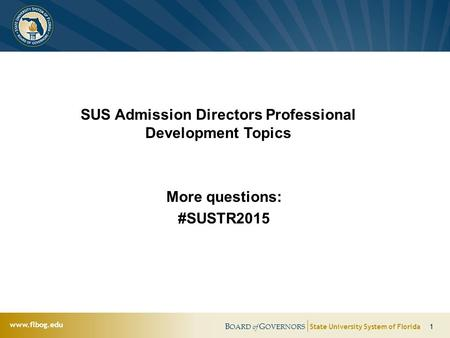 B OARD of G OVERNORS State University System of Florida 1 www.flbog.edu SUS Admission Directors Professional Development Topics More questions: #SUSTR2015.