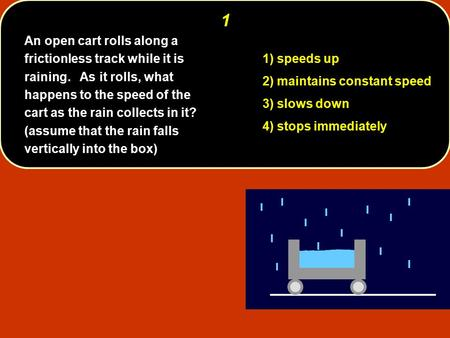 1 1) speeds up 2) maintains constant speed 3) slows down 4) stops immediately An open cart rolls along a frictionless track while it is raining. As it.