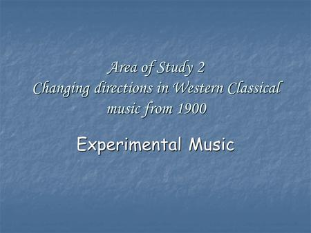 Area of Study 2 Changing directions in Western Classical music from 1900 Experimental Music.
