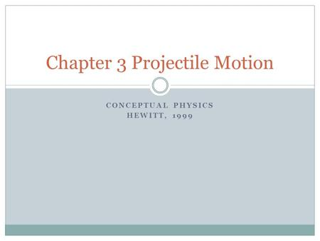 CONCEPTUAL PHYSICS HEWITT, 1999 Chapter 3 Projectile Motion.