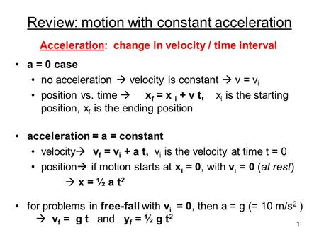 Review: motion with constant acceleration a = 0 case no acceleration  velocity is constant  v = v i position vs. time  x f = x i + v t, x i is the.