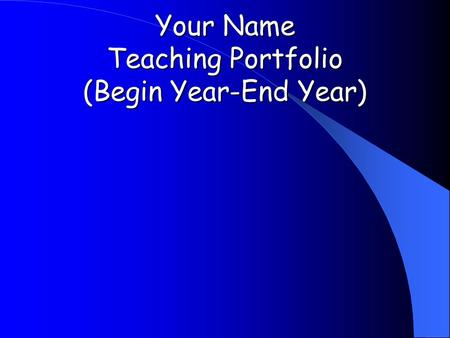 Your Name Teaching Portfolio (Begin Year-End Year)
