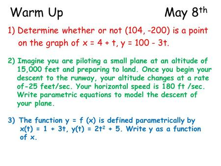 Warm UpMay 8 th 1) Determine whether or not (104, -200) is a point on the graph of x = 4 + t, y = 100 - 3t. 2) Imagine you are piloting a small plane at.