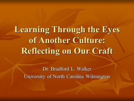 Learning Through the Eyes of Another Culture: Reflecting on Our Craft Dr. Bradford L. Walker University of North Carolina Wilmington.