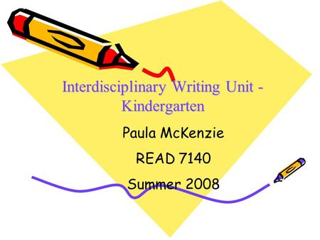 Interdisciplinary Writing Unit - Kindergarten Paula McKenzie READ 7140 Summer 2008.