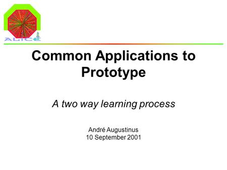 André Augustinus 10 September 2001 Common Applications to Prototype A two way learning process.