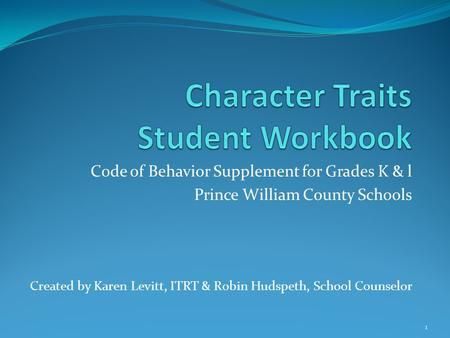 Code of Behavior Supplement for Grades K & l Prince William County Schools Created by Karen Levitt, ITRT & Robin Hudspeth, School Counselor 1.
