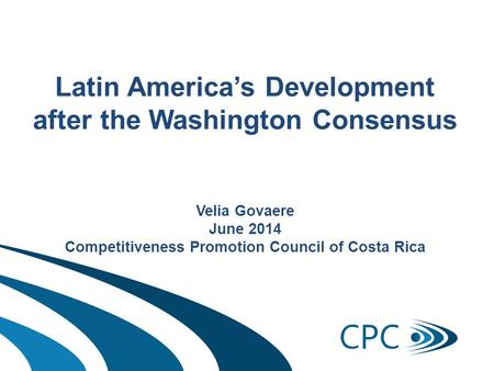 Latin America's Development after the Washington Consensus Velia Govaere June 2014 Competitiveness Promotion Council of Costa Rica.
