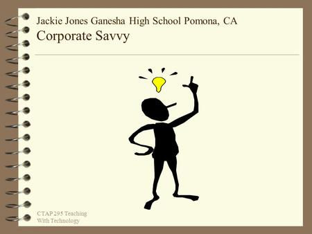 Jackie Jones Ganesha High School Pomona, CA Corporate Savvy CTAP 295 Teaching With Technology.