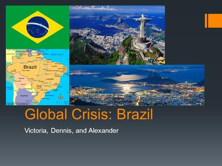 Global Crisis: Brazil Victoria, Dennis, and Alexander.