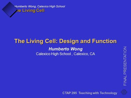 CTAP 295 Teaching with Technology FINAL PRESENTATION Humberto Wong, Calexico High School The Living Cell CTAP 295 Teaching with Technology FINAL PRESENTATION.